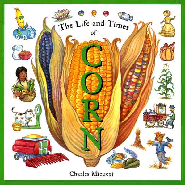 The Life and Times of Corn By Micucci, Charles